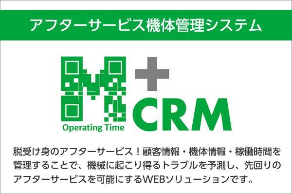 アフターサービス機体管理システム M+CRM 脱受け身のアフターサービス!顧客情報・機体情報・稼働時間を管理することで、機械に起こり得るトラブルを予測し、先回りのアフターサービスを可能にするWEBソリューションです。